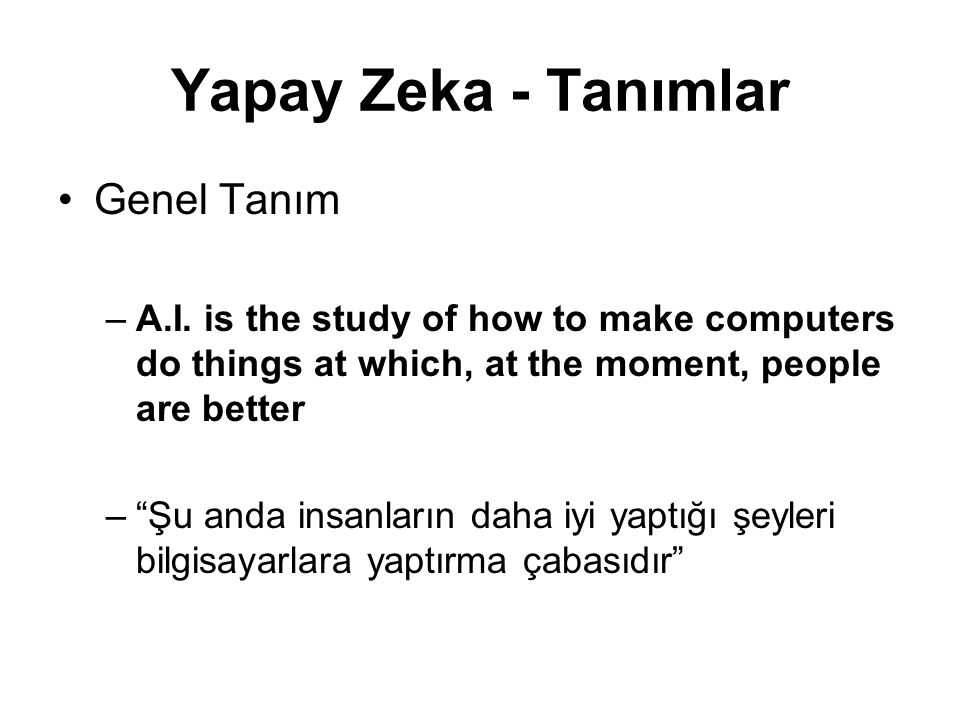 "Yapay Zeka - Tanımlar Genel Tanım –A.I. is the study of how to make computers do things at which, at the moment, people are better –""Şu anda insanları"
