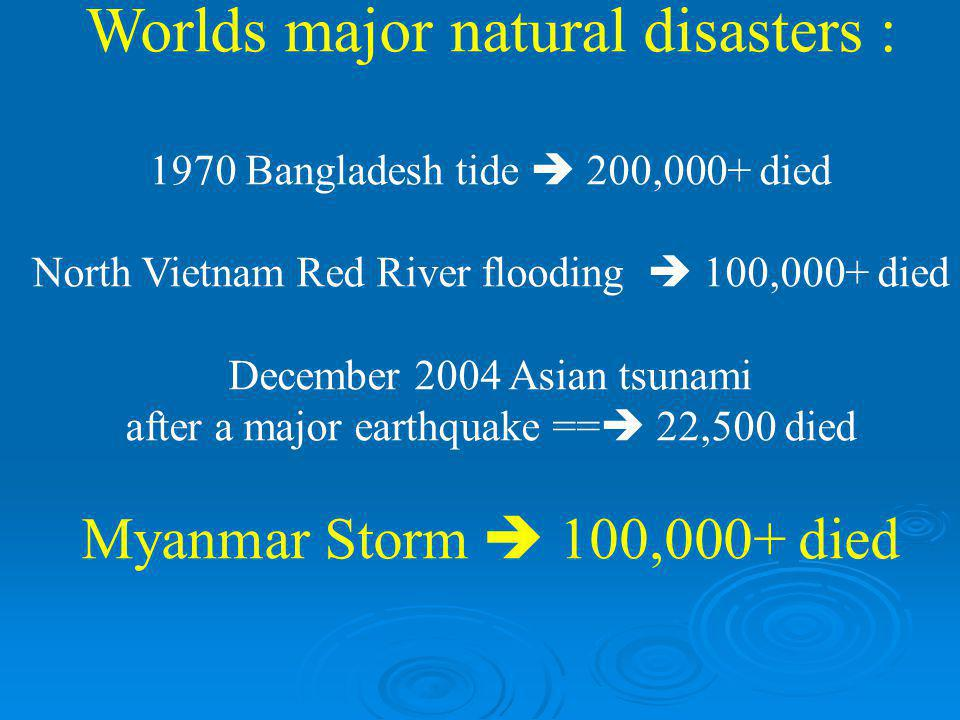 Worlds major natural disasters : 1970 Bangladesh tide  200,000+ died North Vietnam Red River flooding  100,000+ died December 2004 Asian tsunami aft