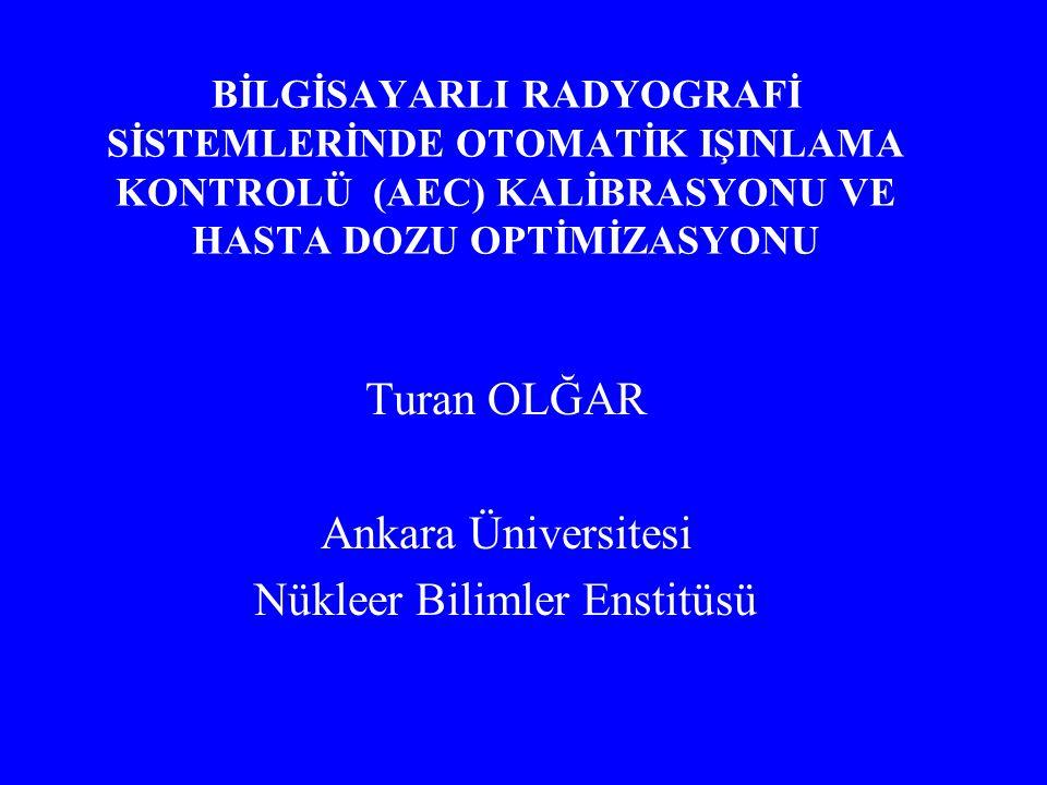 BİLGİSAYARLI RADYOGRAFİ SİSTEMLERİNDE OTOMATİK IŞINLAMA KONTROLÜ (AEC) KALİBRASYONU VE HASTA DOZU OPTİMİZASYONU Turan OLĞAR Ankara Üniversitesi Nükleer Bilimler Enstitüsü