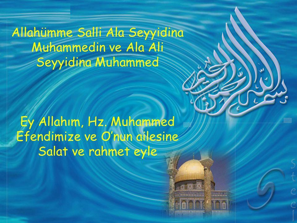 Allahümme Salli Ala Seyyidina Muhammedin ve Ala Ali Seyyidina Muhammed Ey Allahım, Hz. Muhammed Efendimize ve O'nun ailesine Salat ve rahmet eyle
