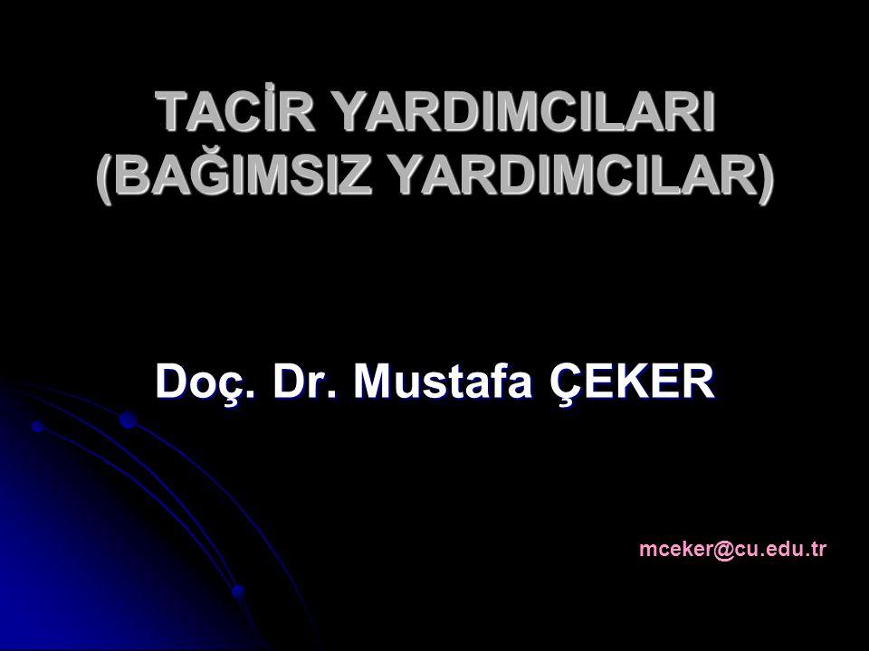 TACİR YARDIMCILARI (BAĞIMSIZ YARDIMCILAR) Doç. Dr. Mustafa ÇEKER mceker@cu.edu.tr