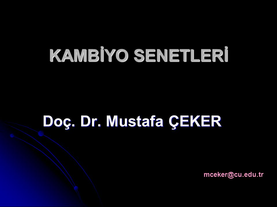 KAMBİYO SENETLERİ Doç. Dr. Mustafa ÇEKER mceker@cu.edu.tr