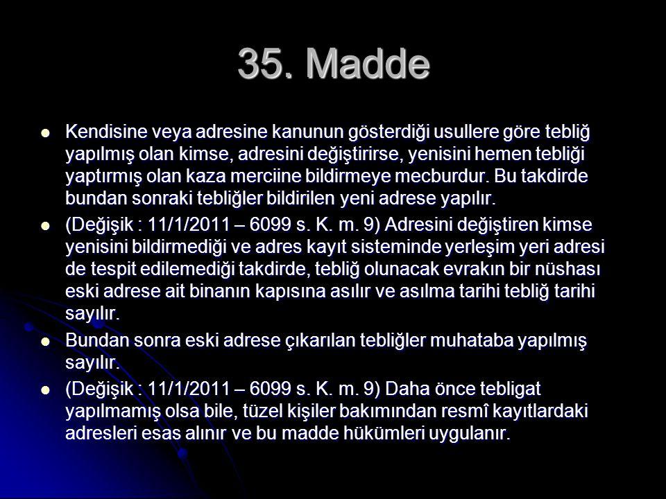 35. Madde Kendisine veya adresine kanunun gösterdiği usullere göre tebliğ yapılmış olan kimse, adresini değiştirirse, yenisini hemen tebliği yaptırmış