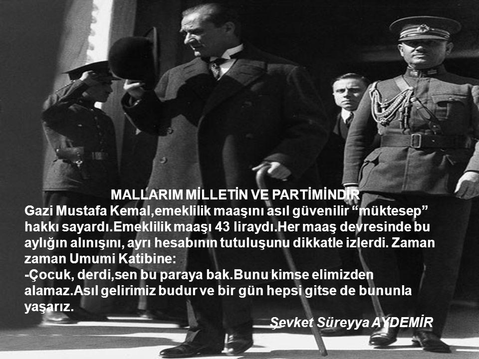 MALLARIM MİLLETİN VE PARTİMİNDİR Gazi Mustafa Kemal,emeklilik maaşını asıl güvenilir müktesep hakkı sayardı.Emeklilik maaşı 43 liraydı.Her maaş devresinde bu aylığın alınışını, ayrı hesabının tutuluşunu dikkatle izlerdi.
