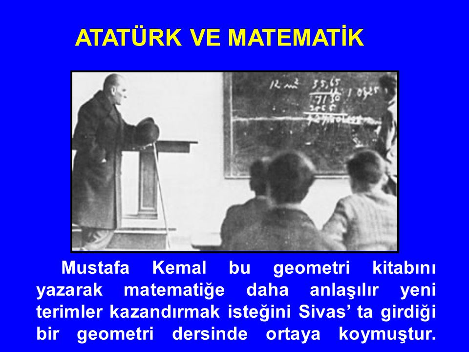 Mustafa Kemal bu geometri kitabını yazarak matematiğe daha anlaşılır yeni terimler kazandırmak isteğini Sivas' ta girdiği bir geometri dersinde ortaya