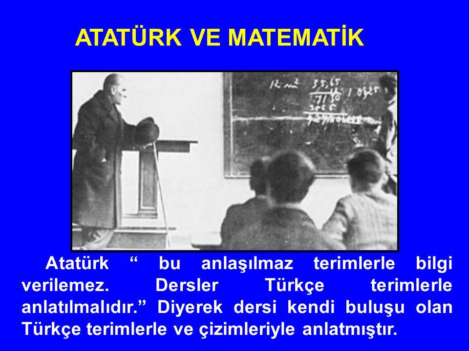 """Atatürk """" bu anlaşılmaz terimlerle bilgi verilemez. Dersler Türkçe terimlerle anlatılmalıdır."""" Diyerek dersi kendi buluşu olan Türkçe terimlerle ve çi"""