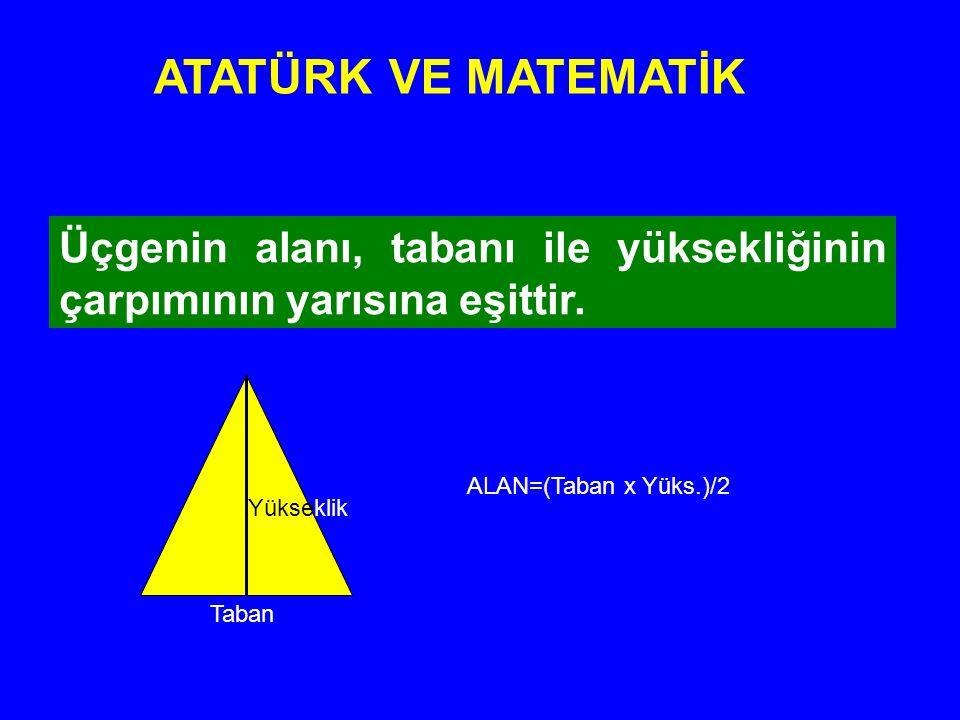 Üçgenin alanı, tabanı ile yüksekliğinin çarpımının yarısına eşittir. ATATÜRK VE MATEMATİK Taban Yükseklik ALAN=(Taban x Yüks.)/2