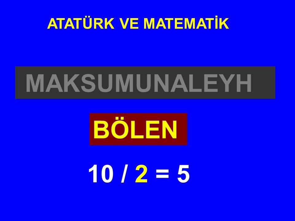 MAKSUMUNALEYH ATATÜRK VE MATEMATİK BÖLEN 10 / 2 = 5
