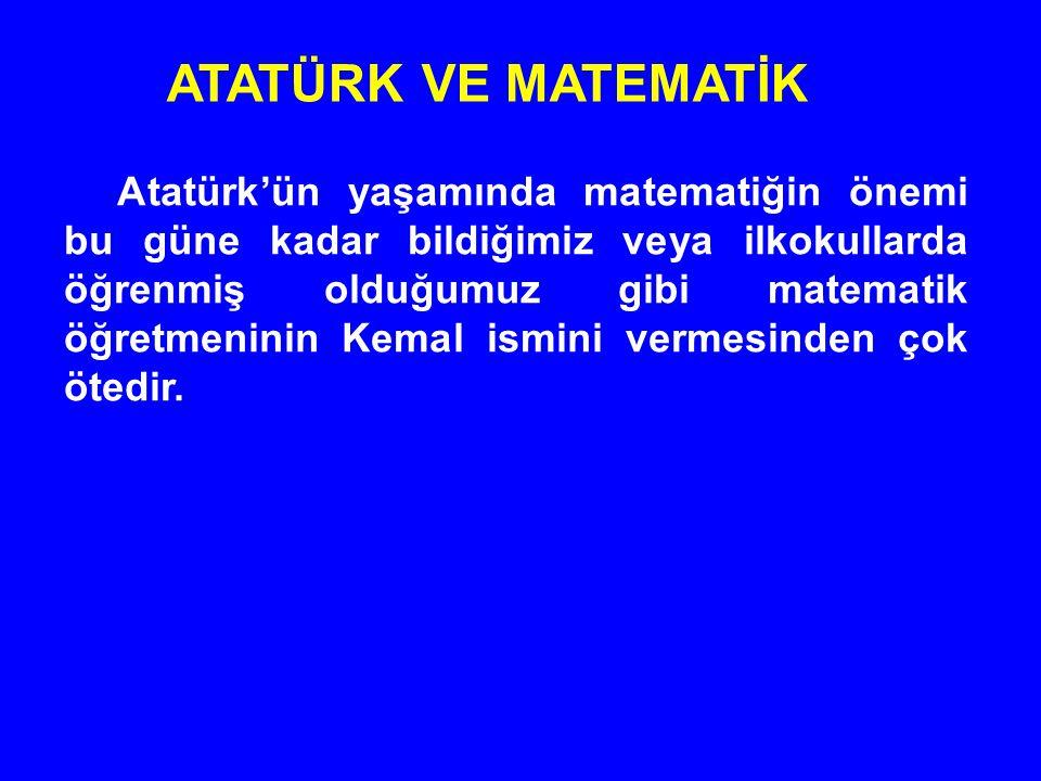 Atatürk'ün yaşamında matematiğin önemi bu güne kadar bildiğimiz veya ilkokullarda öğrenmiş olduğumuz gibi matematik öğretmeninin Kemal ismini vermesin