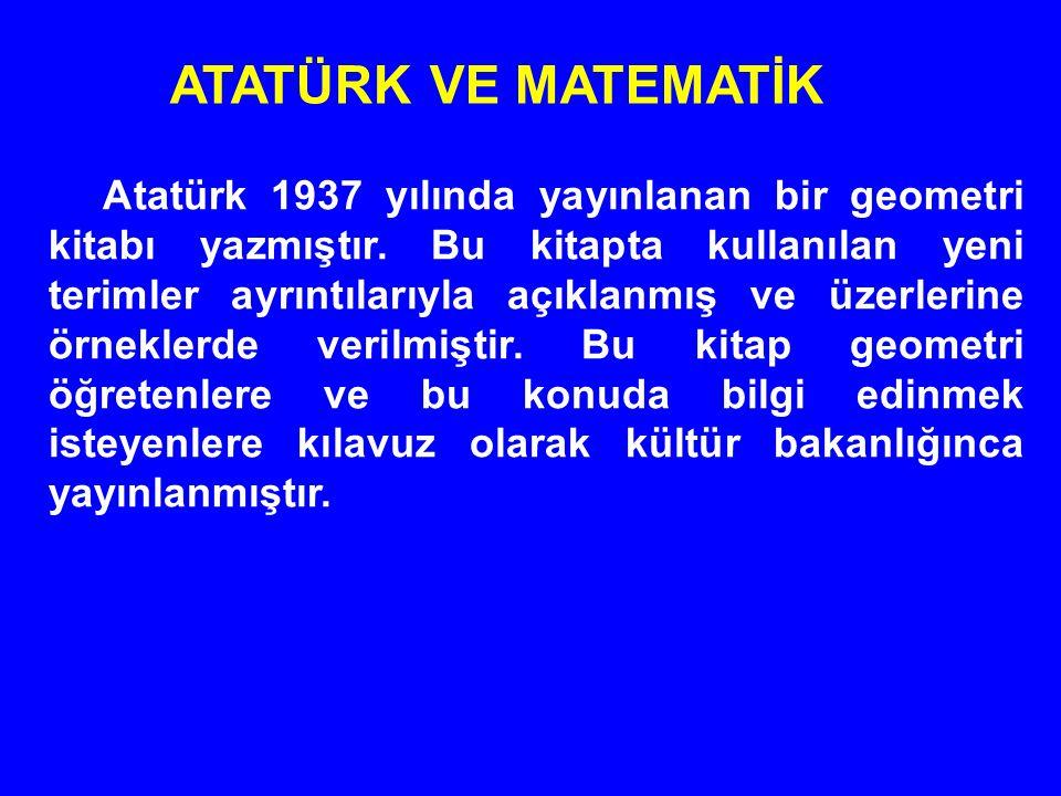 Atatürk 1937 yılında yayınlanan bir geometri kitabı yazmıştır. Bu kitapta kullanılan yeni terimler ayrıntılarıyla açıklanmış ve üzerlerine örneklerde