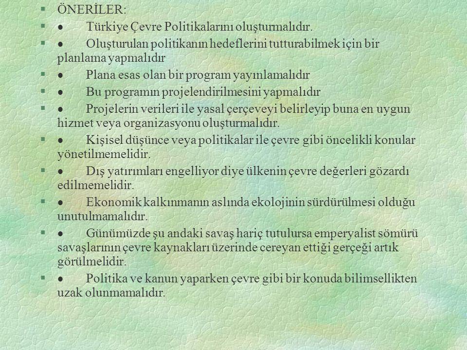 §ÖNERİLER: §  Türkiye Çevre Politikalarını oluşturmalıdır. §  Oluşturulan politikanın hedeflerini tutturabilmek için bir planlama yapmalıdır §  Pla
