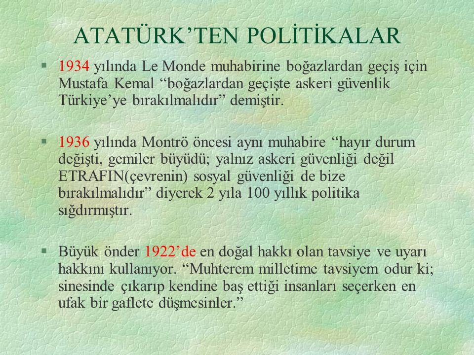 ATATÜRK'TEN POLİTİKALAR §1934 yılında Le Monde muhabirine boğazlardan geçiş için Mustafa Kemal boğazlardan geçişte askeri güvenlik Türkiye'ye bırakılmalıdır demiştir.