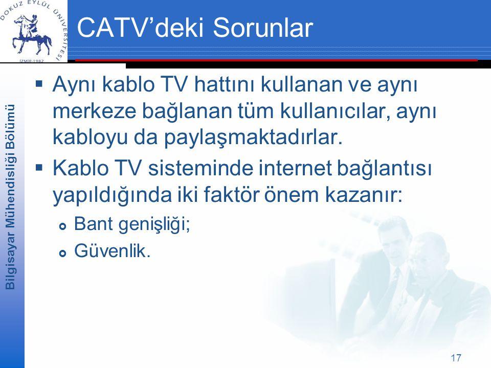 Bilgisayar Mühendisliği Bölümü 17 CATV'deki Sorunlar  Aynı kablo TV hattını kullanan ve aynı merkeze bağlanan tüm kullanıcılar, aynı kabloyu da paylaşmaktadırlar.