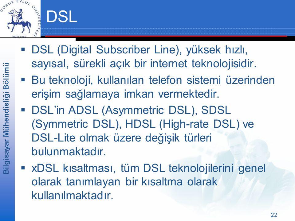 Bilgisayar Mühendisliği Bölümü 22 DSL  DSL (Digital Subscriber Line), yüksek hızlı, sayısal, sürekli açık bir internet teknolojisidir.