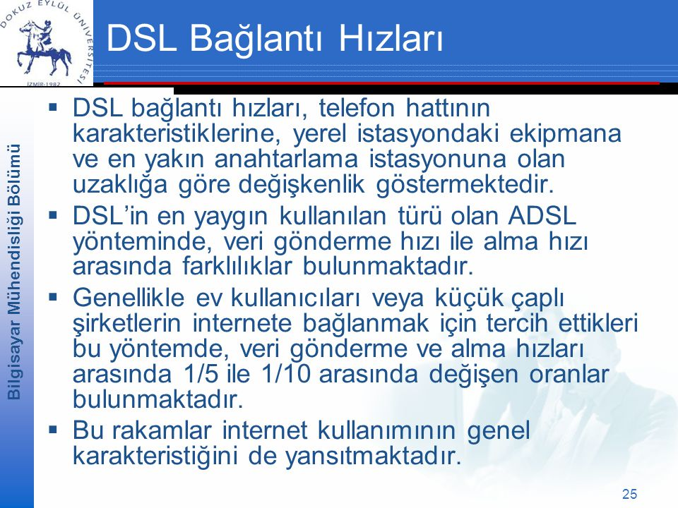 Bilgisayar Mühendisliği Bölümü 25 DSL Bağlantı Hızları  DSL bağlantı hızları, telefon hattının karakteristiklerine, yerel istasyondaki ekipmana ve en yakın anahtarlama istasyonuna olan uzaklığa göre değişkenlik göstermektedir.