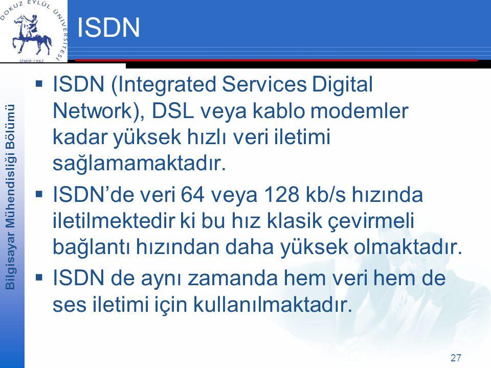 Bilgisayar Mühendisliği Bölümü 27 ISDN  ISDN (Integrated Services Digital Network), DSL veya kablo modemler kadar yüksek hızlı veri iletimi sağlamamaktadır.