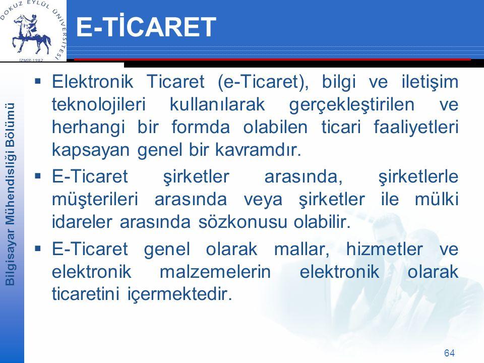 Bilgisayar Mühendisliği Bölümü 64 E-TİCARET  Elektronik Ticaret (e-Ticaret), bilgi ve iletişim teknolojileri kullanılarak gerçekleştirilen ve herhangi bir formda olabilen ticari faaliyetleri kapsayan genel bir kavramdır.