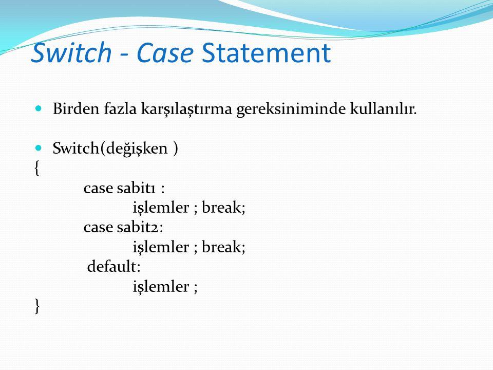 Switch - Case Statement Birden fazla karşılaştırma gereksiniminde kullanılır. Switch(değişken ) { case sabit1 : işlemler ; break; case sabit2: işlemle