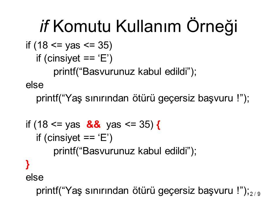 2 / 9 if Komutu Kullanım Örneği if (18 <= yas <= 35) if (cinsiyet == 'E') printf( Basvurunuz kabul edildi ); else printf( Yaş sınırından ötürü geçersiz başvuru ! ); if (18 <= yas && yas <= 35) { if (cinsiyet == 'E') printf( Basvurunuz kabul edildi ); } else printf( Yaş sınırından ötürü geçersiz başvuru ! );