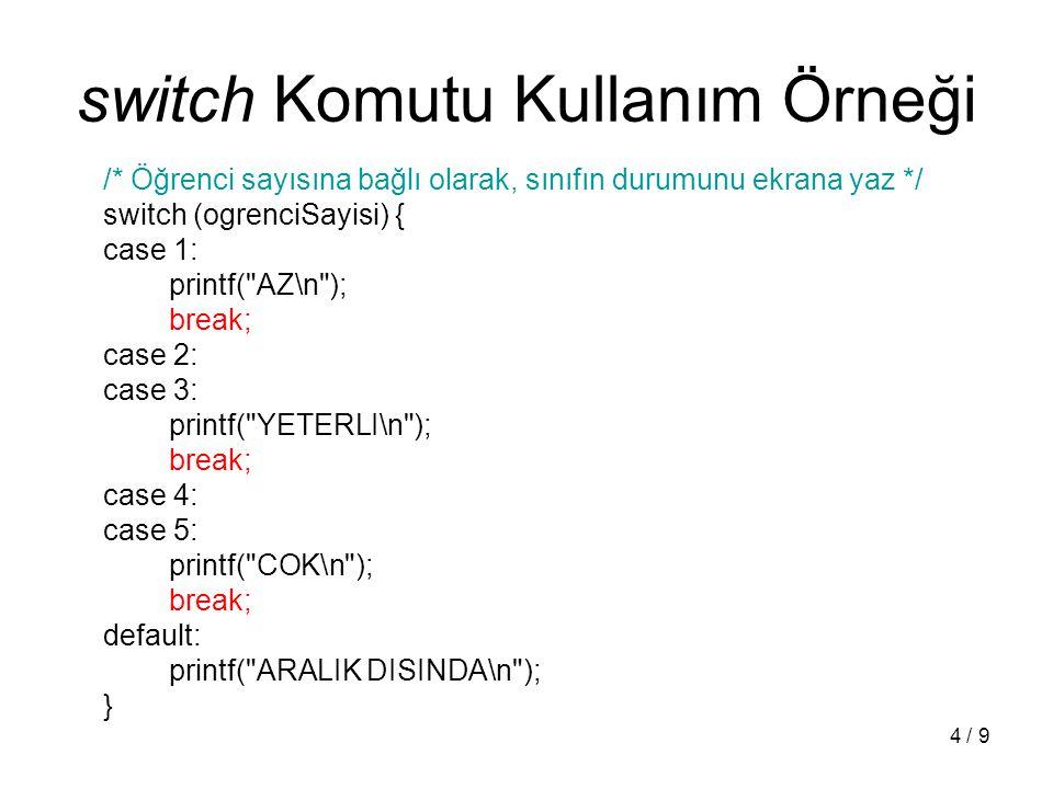 4 / 9 switch Komutu Kullanım Örneği /* Öğrenci sayısına bağlı olarak, sınıfın durumunu ekrana yaz */ switch (ogrenciSayisi) { case 1: printf( AZ\n ); break; case 2: case 3: printf( YETERLI\n ); break; case 4: case 5: printf( COK\n ); break; default: printf( ARALIK DISINDA\n ); }