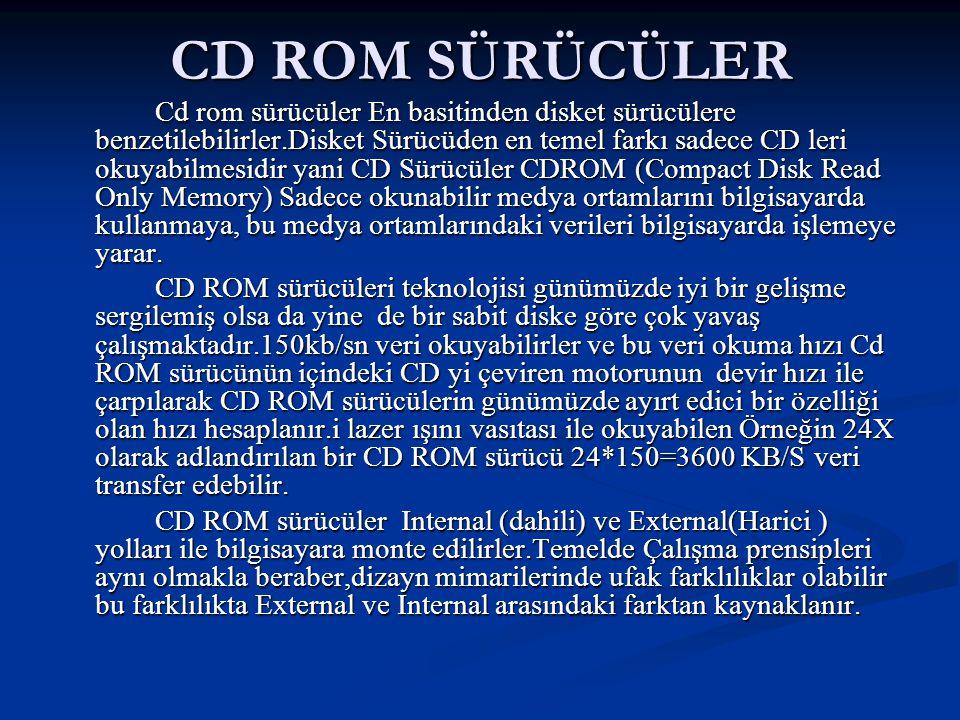 CD ROM SÜRÜCÜLER Cd rom sürücüler En basitinden disket sürücülere benzetilebilirler.Disket Sürücüden en temel farkı sadece CD leri okuyabilmesidir yani CD Sürücüler CDROM (Compact Disk Read Only Memory) Sadece okunabilir medya ortamlarını bilgisayarda kullanmaya, bu medya ortamlarındaki verileri bilgisayarda işlemeye yarar.