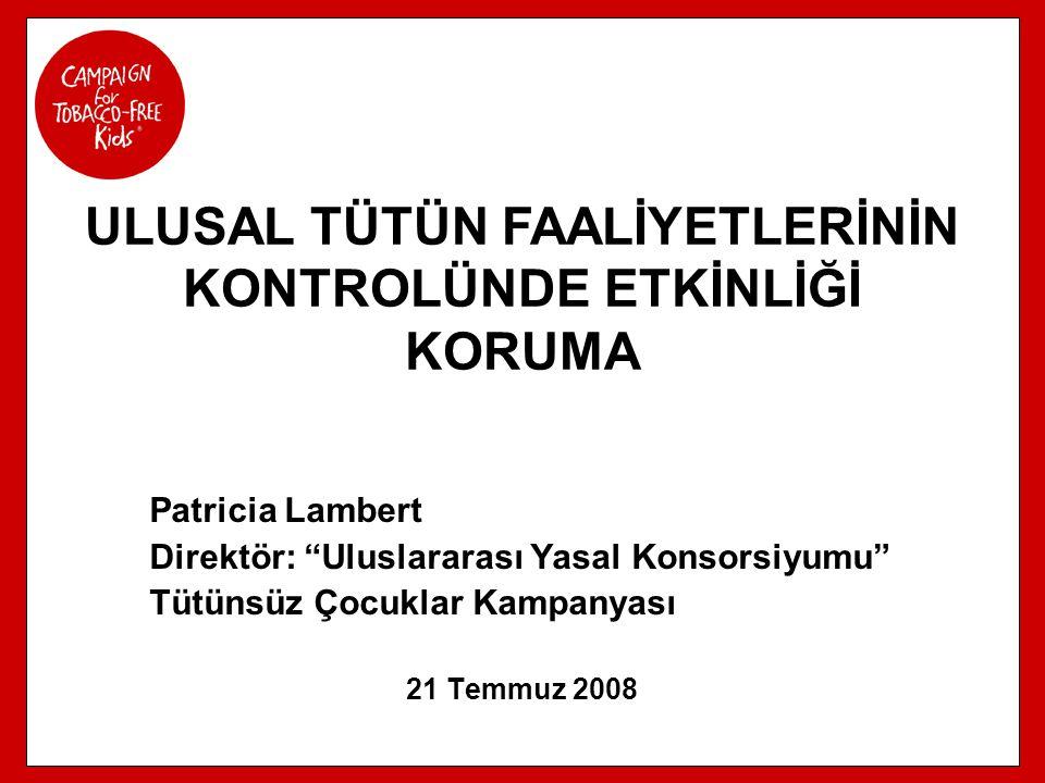 """Patricia Lambert Direktör: """"Uluslararası Yasal Konsorsiyumu"""" Tütünsüz Çocuklar Kampanyası 21 Temmuz 2008 ULUSAL TÜTÜN FAALİYETLERİNİN KONTROLÜNDE ETKİ"""