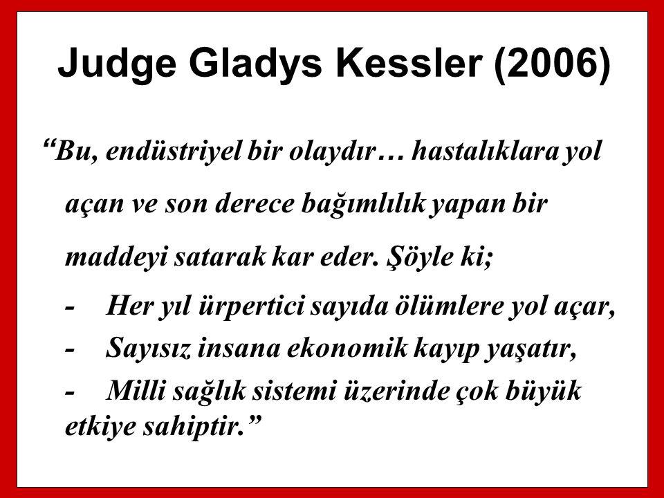 """Judge Gladys Kessler (2006) """" Bu, endüstriyel bir olaydır … hastalıklara yol açan ve son derece bağımlılık yapan bir maddeyi satarak kar eder. Şöyle k"""