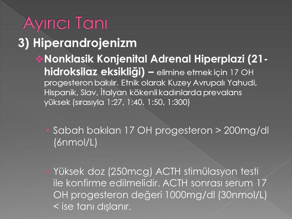 3) Hiperandrojenizm  Nonklasik Konjenital Adrenal Hiperplazi (21- hidroksilaz eksikliği) – elimine etmek için 17 OH progesteron bakılır. Etnik olarak