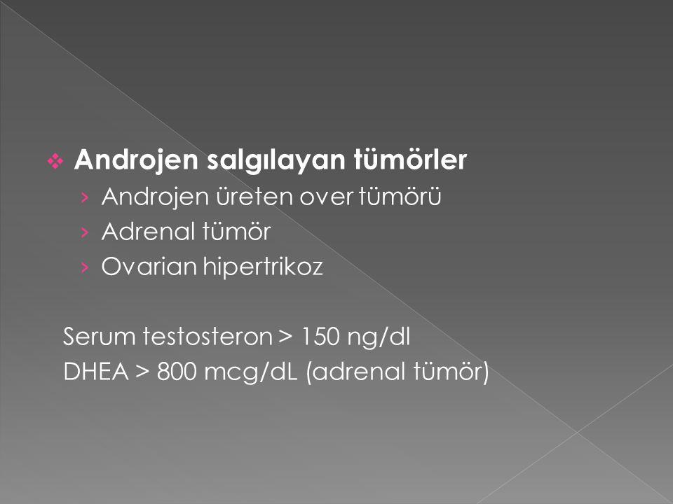  Androjen salgılayan tümörler › Androjen üreten over tümörü › Adrenal tümör › Ovarian hipertrikoz Serum testosteron > 150 ng/dl DHEA > 800 mcg/dL (ad