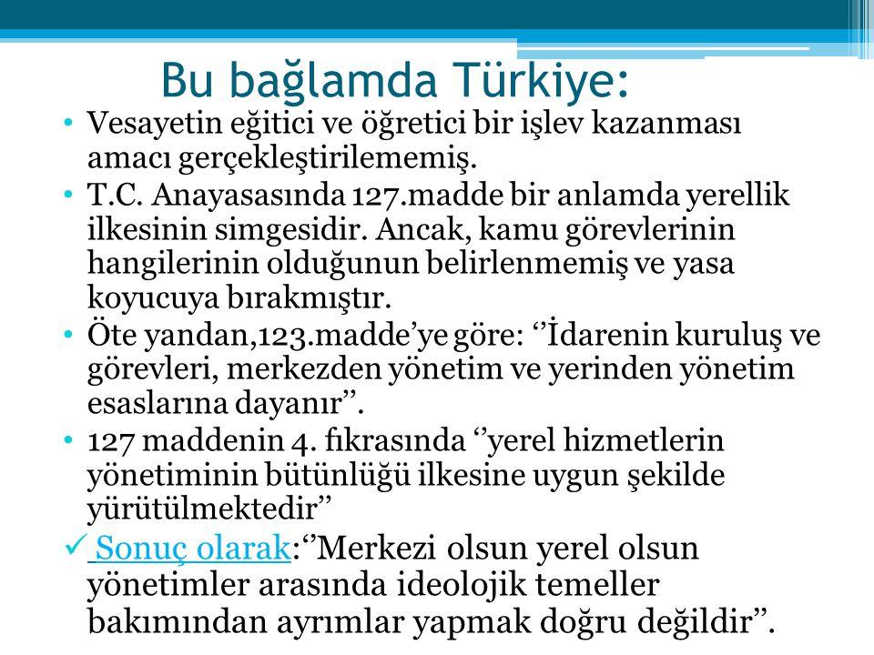Bu bağlamda Türkiye: Vesayetin eğitici ve öğretici bir işlev kazanması amacı gerçekleştirilememiş. T.C. Anayasasında 127.madde bir anlamda yerellik il