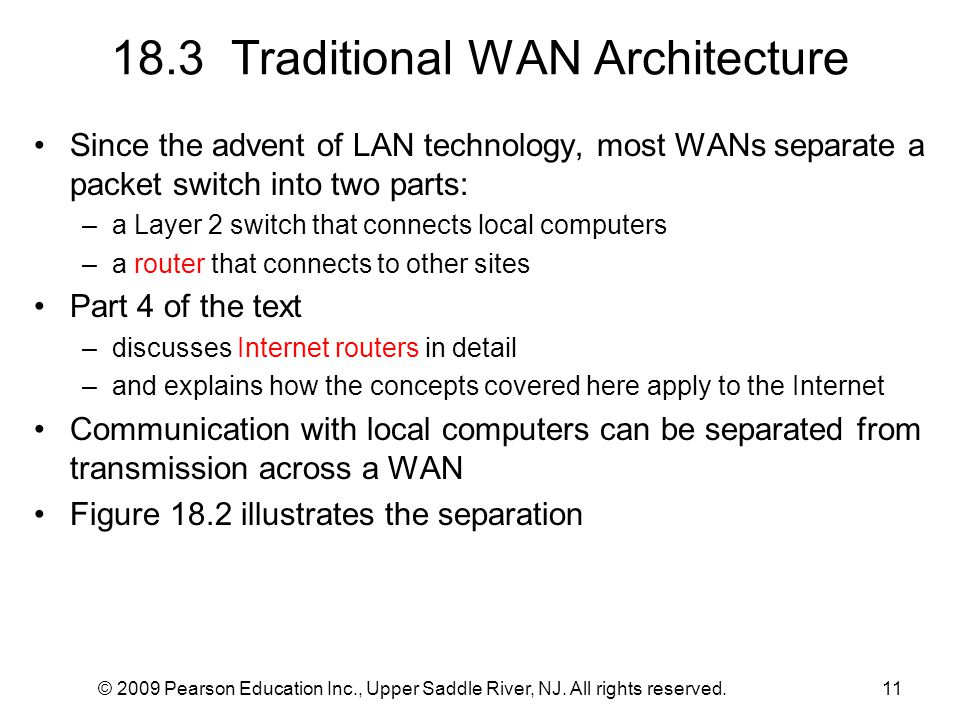 © 2009 Pearson Education Inc., Upper Saddle River, NJ. All rights reserved.11 18.3 Traditional WAN Architecture Since the advent of LAN technology, mo