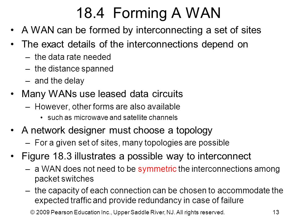 © 2009 Pearson Education Inc., Upper Saddle River, NJ. All rights reserved.13 18.4 Forming A WAN A WAN can be formed by interconnecting a set of sites