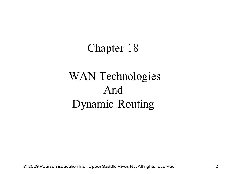 © 2009 Pearson Education Inc., Upper Saddle River, NJ. All rights reserved.2 Chapter 18 WAN Technologies And Dynamic Routing