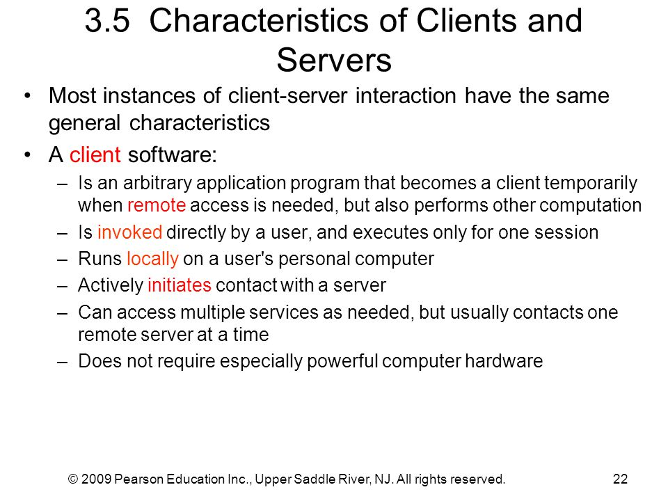 © 2009 Pearson Education Inc., Upper Saddle River, NJ. All rights reserved.22 3.5 Characteristics of Clients and Servers Most instances of client-serv