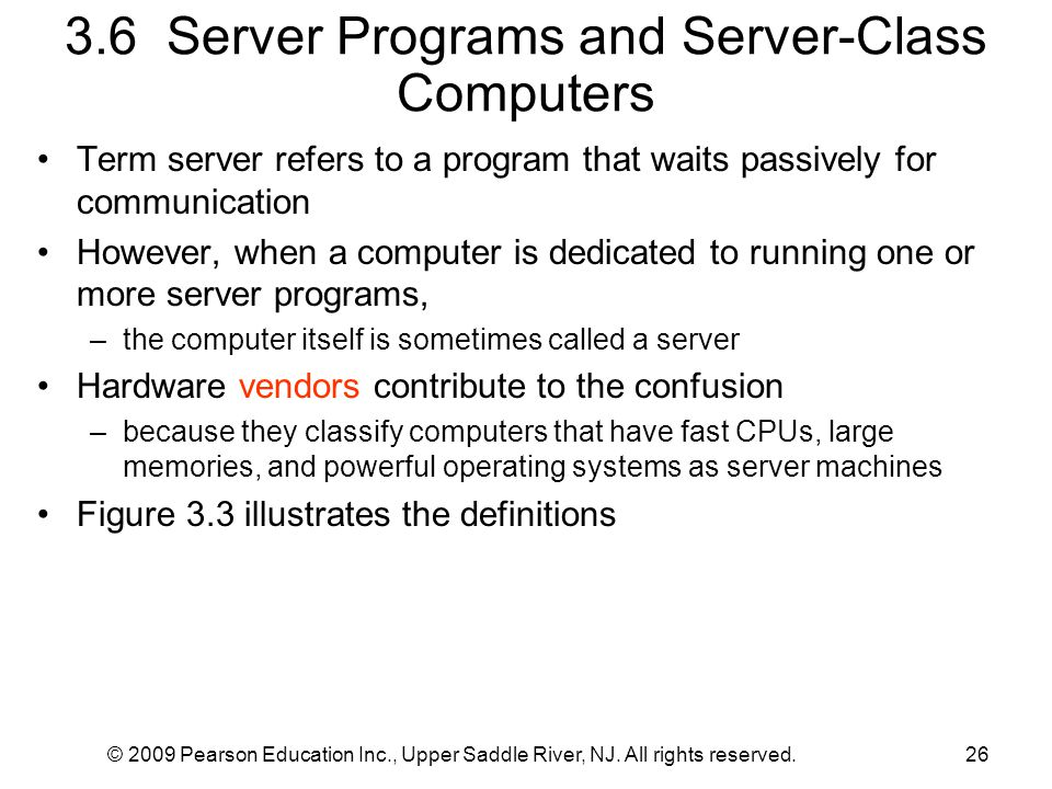 © 2009 Pearson Education Inc., Upper Saddle River, NJ. All rights reserved.26 3.6 Server Programs and Server-Class Computers Term server refers to a p