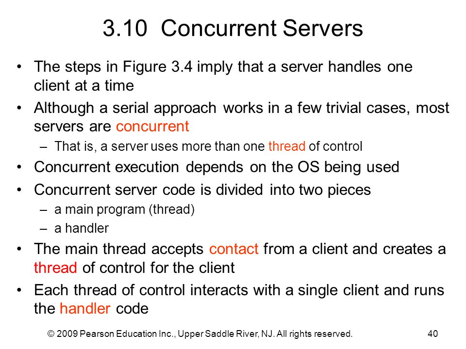 © 2009 Pearson Education Inc., Upper Saddle River, NJ. All rights reserved.40 3.10 Concurrent Servers The steps in Figure 3.4 imply that a server hand