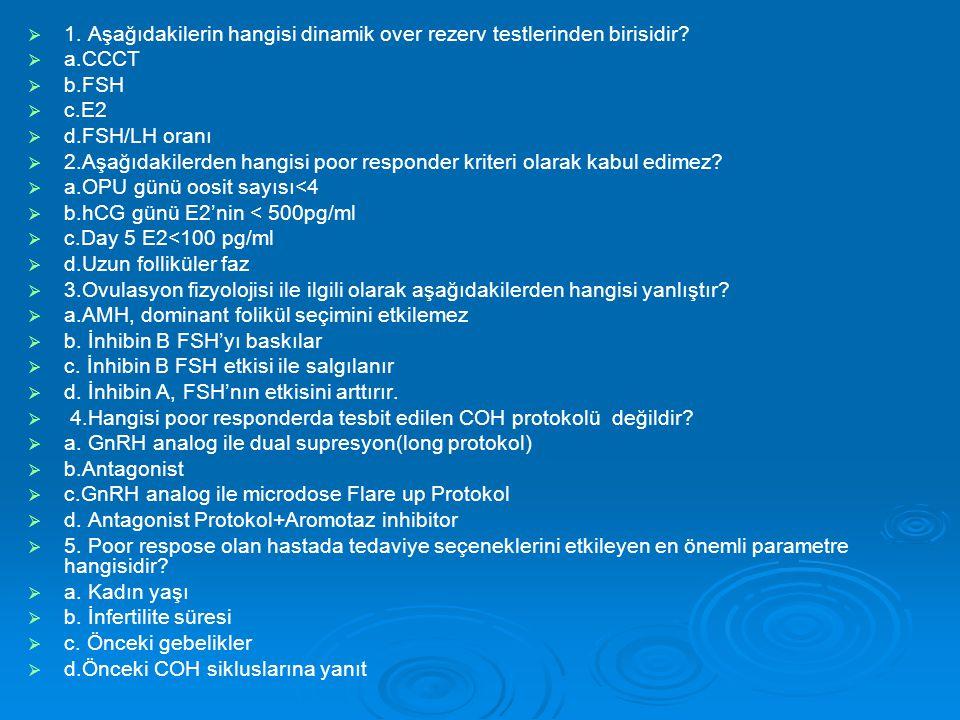   1. Aşağıdakilerin hangisi dinamik over rezerv testlerinden birisidir?   a.CCCT   b.FSH   c.E2   d.FSH/LH oranı   2.Aşağıdakilerden hangi
