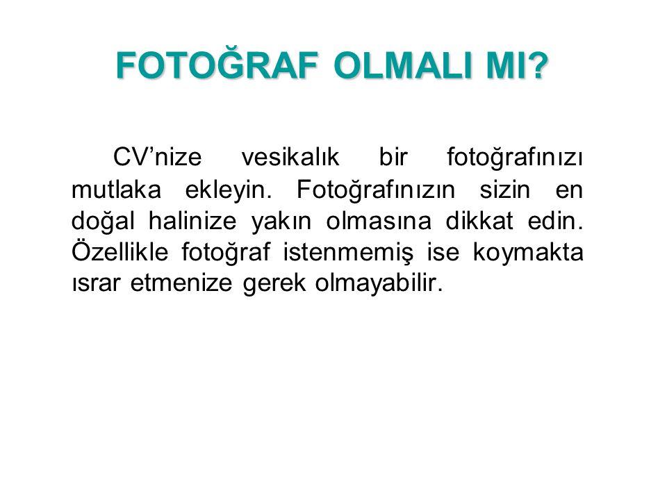 FOTOĞRAF OLMALI MI? CV'nize vesikalık bir fotoğrafınızı mutlaka ekleyin. Fotoğrafınızın sizin en doğal halinize yakın olmasına dikkat edin. Özellikle
