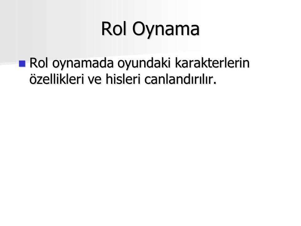 Rol Oynama Rol oynamada oyundaki karakterlerin özellikleri ve hisleri canlandırılır.