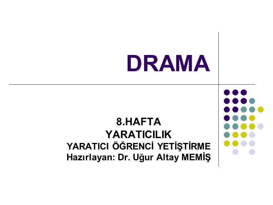 DRAMA 8.HAFTA YARATICILIK YARATICI ÖĞRENCİ YETİŞTİRME Hazırlayan: Dr. Uğur Altay MEMİŞ