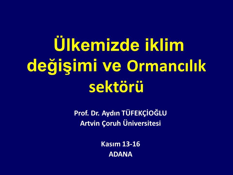 Ülkemizde iklim değişimi ve Ormancılık sektörü Prof. Dr. Aydın TÜFEKÇİOĞLU Artvin Çoruh Üniversitesi Kasım 13-16 ADANA