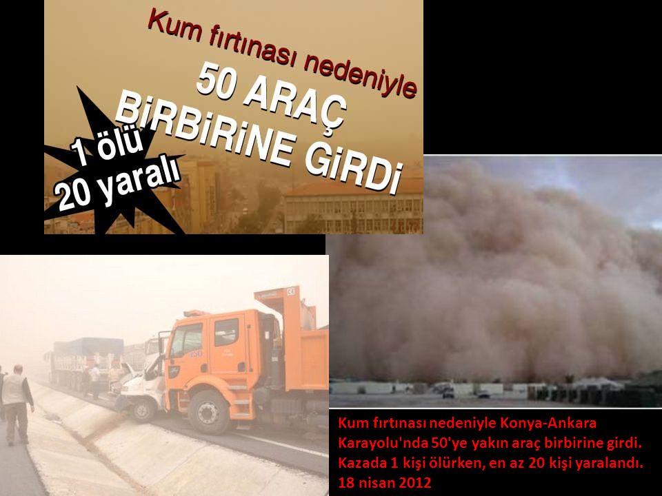 Kum fırtınası nedeniyle Konya-Ankara Karayolu'nda 50'ye yakın araç birbirine girdi. Kazada 1 kişi ölürken, en az 20 kişi yaralandı. 18 nisan 2012 Kum