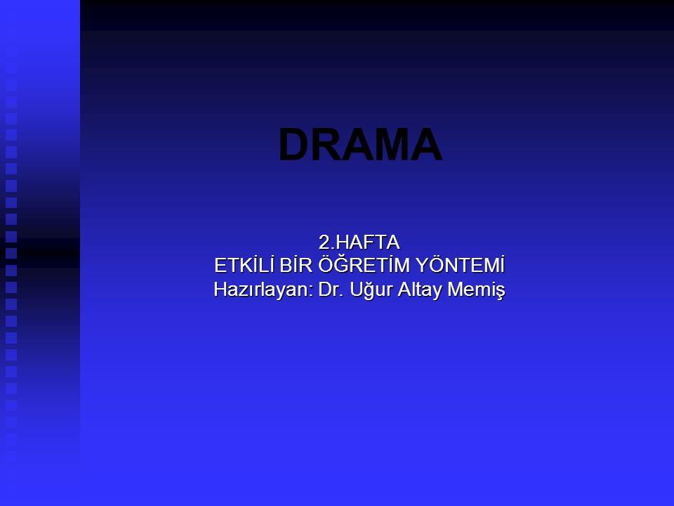 DRAMA 2.HAFTA ETKİLİ BİR ÖĞRETİM YÖNTEMİ Hazırlayan: Dr. Uğur Altay Memiş