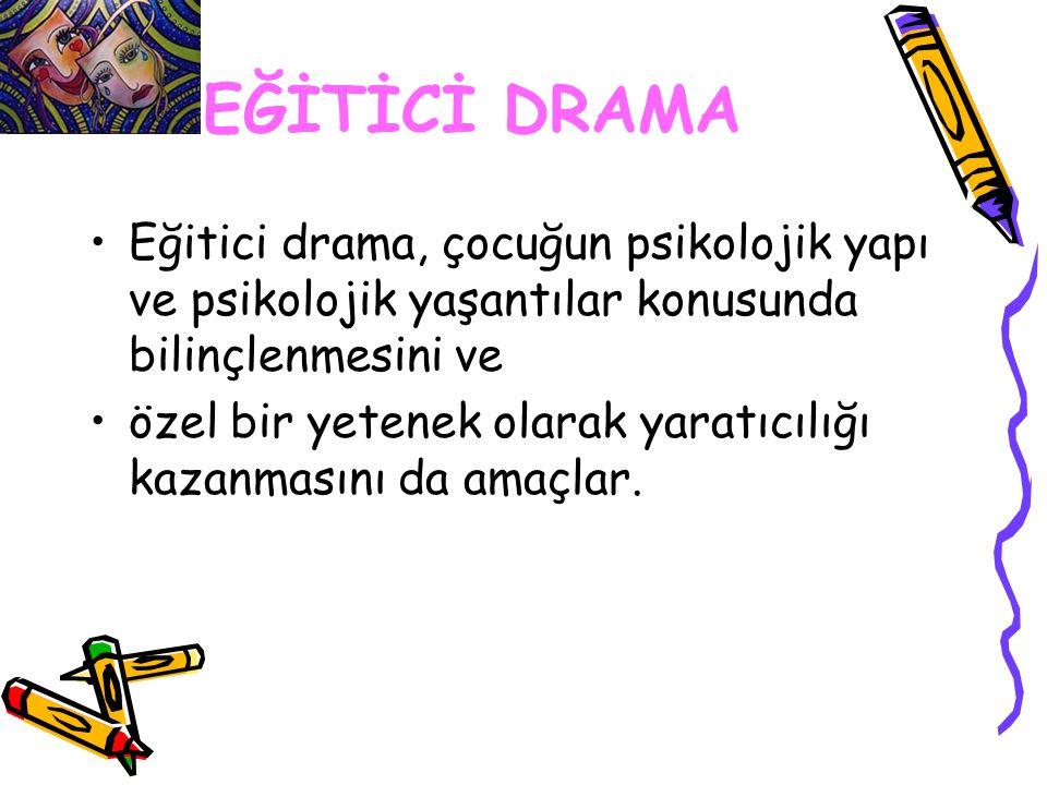 EĞİTİCİ DRAMA Eğitici drama, çocuğun psikolojik yapı ve psikolojik yaşantılar konusunda bilinçlenmesini ve özel bir yetenek olarak yaratıcılığı kazanm