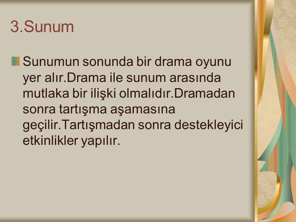 3.Sunum Sunumun sonunda bir drama oyunu yer alır.Drama ile sunum arasında mutlaka bir ilişki olmalıdır.Dramadan sonra tartışma aşamasına geçilir.Tartışmadan sonra destekleyici etkinlikler yapılır.
