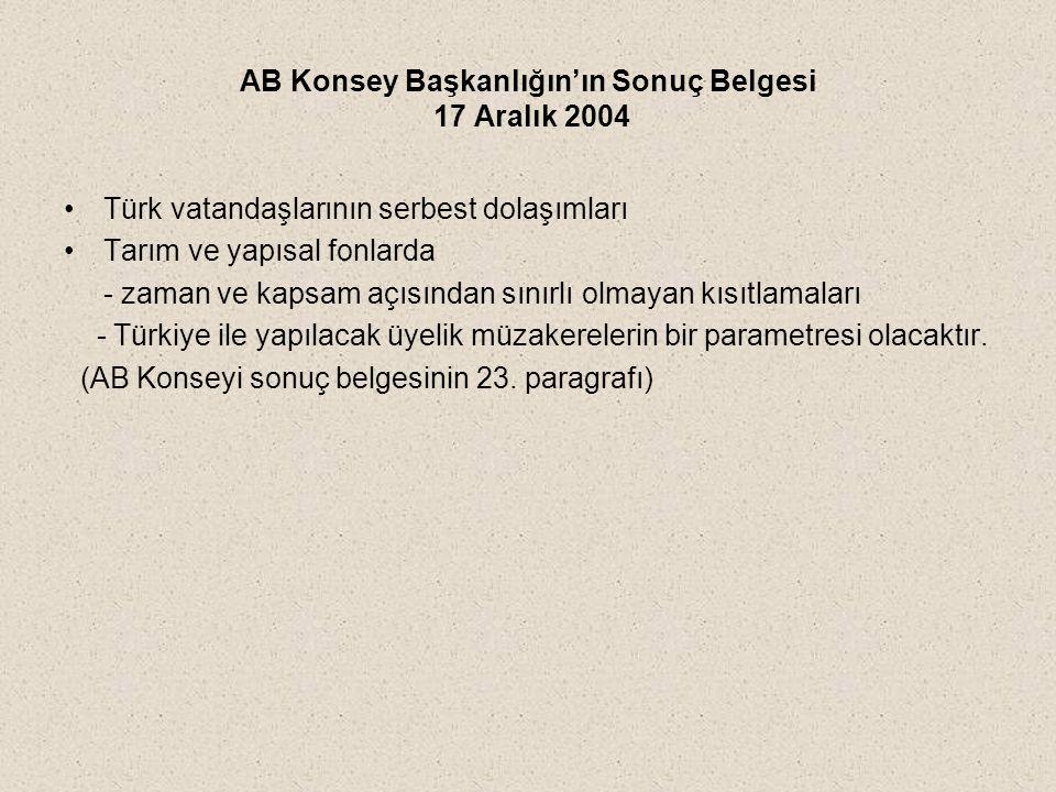AB Konsey Başkanlığın'ın Sonuç Belgesi 17 Aralık 2004 Türk vatandaşlarının serbest dolaşımları Tarım ve yapısal fonlarda - zaman ve kapsam açısından sınırlı olmayan kısıtlamaları - Türkiye ile yapılacak üyelik müzakerelerin bir parametresi olacaktır.