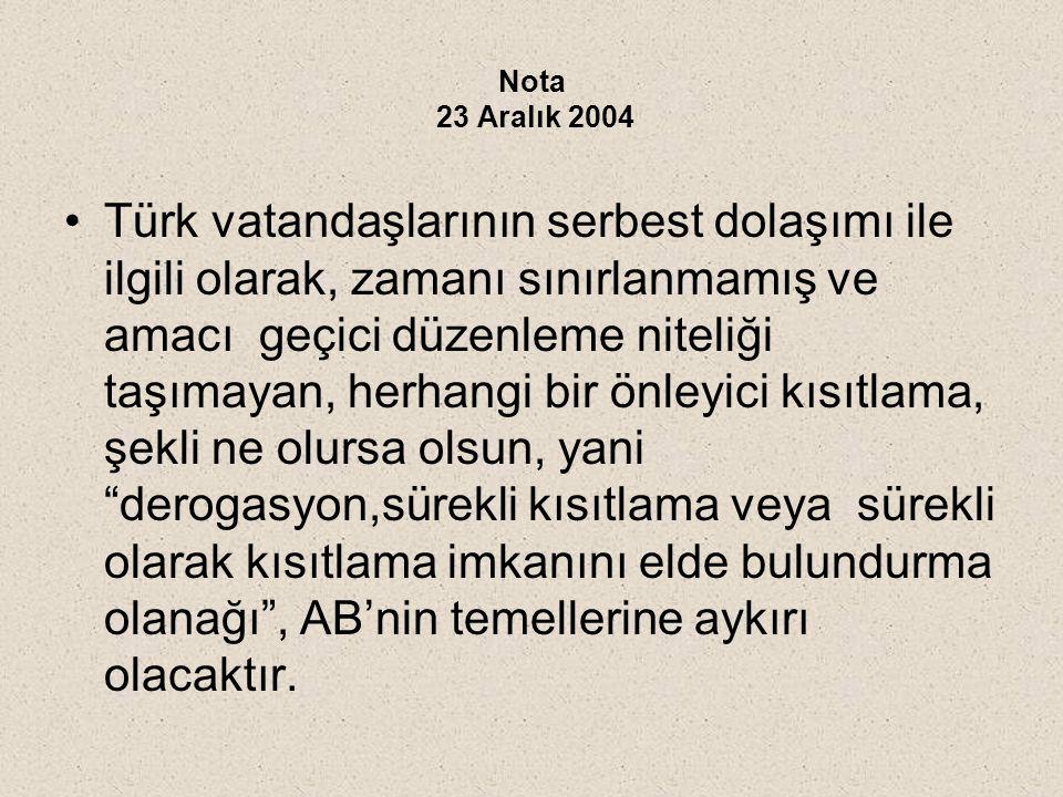 Nota 23 Aralık 2004 Türk vatandaşlarının serbest dolaşımı ile ilgili olarak, zamanı sınırlanmamış ve amacı geçici düzenleme niteliği taşımayan, herhangi bir önleyici kısıtlama, şekli ne olursa olsun, yani derogasyon,sürekli kısıtlama veya sürekli olarak kısıtlama imkanını elde bulundurma olanağı , AB'nin temellerine aykırı olacaktır.