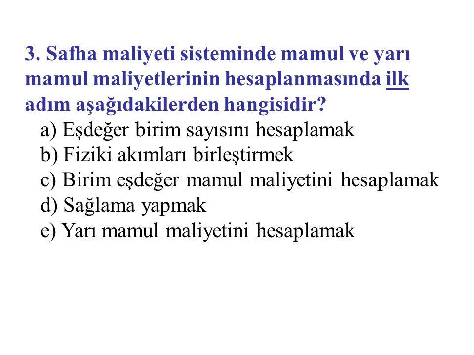 3. Safha maliyeti sisteminde mamul ve yarı mamul maliyetlerinin hesaplanmasında ilk adım aşağıdakilerden hangisidir? a) Eşdeğer birim sayısını hesapla