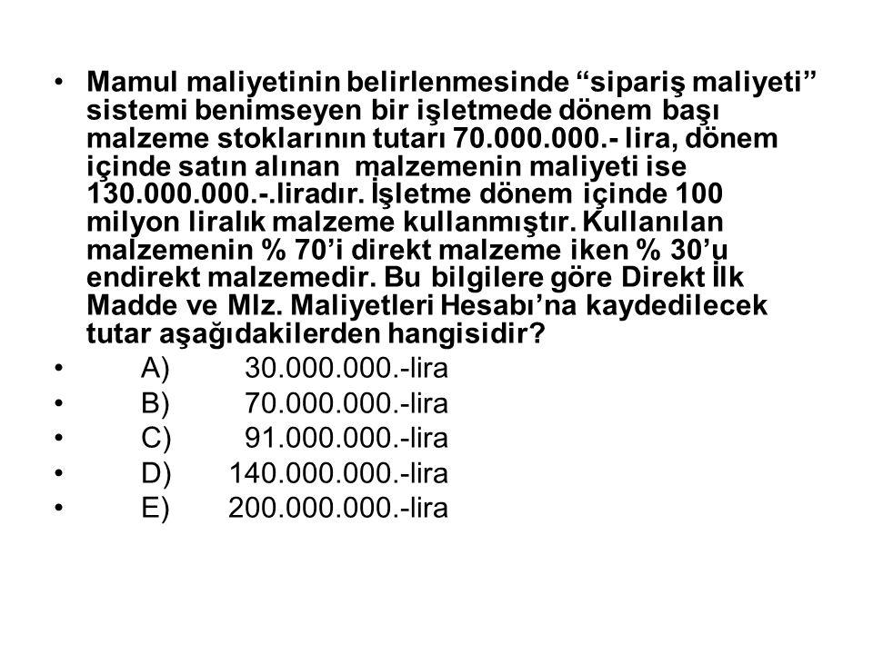Mamul maliyetinin belirlenmesinde sipariş maliyeti sistemi benimseyen bir işletmede dönem başı malzeme stoklarının tutarı 70.000.000.- lira, dönem içinde satın alınan malzemenin maliyeti ise 130.000.000.-.liradır.