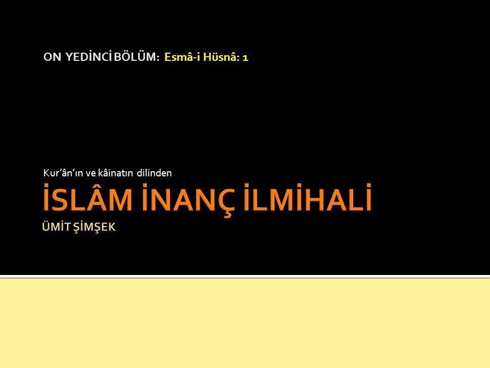 ON YEDİNCİ BÖLÜM: Esmâ-i Hüsnâ: 1 Kur'ân'ın ve kâinatın dilinden